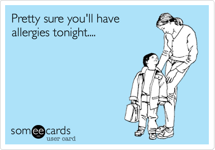 Pretty sure you'll haveallergies tonight....