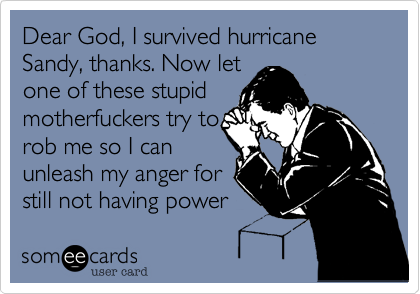 Dear God, I survived hurricane Sandy, thanks. Now letone of these stupidmotherfuckers try torob me so I canunleash my anger forstill not having power