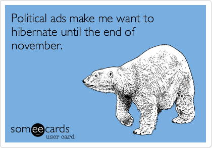 Political ads make me want to hibernate until the end of november.