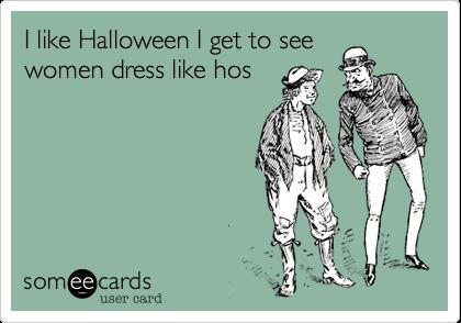 I like Halloween I get to seewomen dress like hos