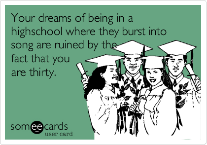 Your dreams of being in a highschool where they burst into song are ruined by the