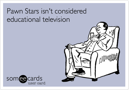 Pawn Stars isn't considered educational television