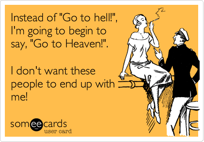 "Instead of ""Go to hell!"",