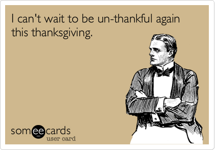 I can't wait to be un-thankful again