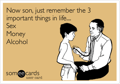 Now son, just remember the 3 important things in life....  Sex Money  Alcohol