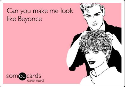 Can you make me looklike Beyonce