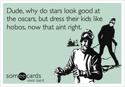 Dude, why do stars look good at the oscars, but dress their kids likehobos, now that aint right.