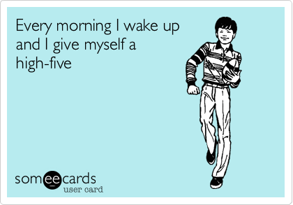 Every morning I wake up 