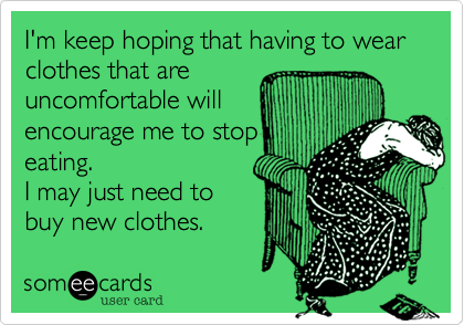 I'm keep hoping that having to wear clothes that areuncomfortable willencourage me to stopeating.I may just need tobuy new clothes.