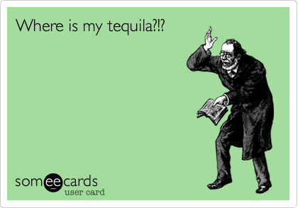 Where is my tequila?!?