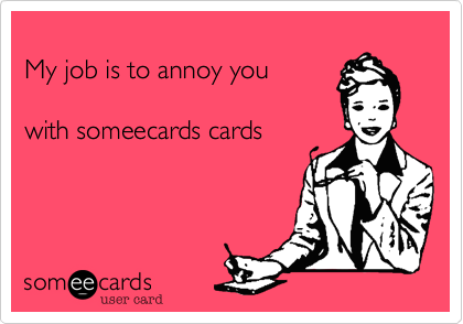 My job is to annoy you 