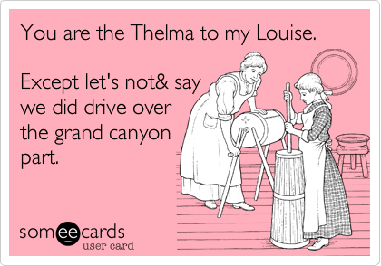 You are the Thelma to my Louise. 