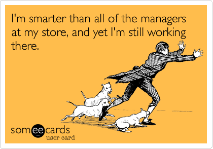 I'm smarter than all of the managers at my store, and yet I'm still working there.