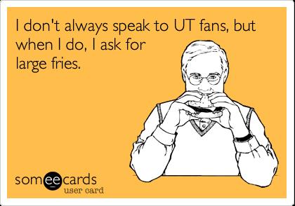 I don't always speak to UT fans, but when I do, I ask forlarge fries.