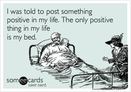 I was told to post something positive in my life. The only positive thing in my lifeis my bed.