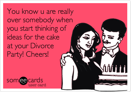 You know u are reallyover somebody whenyou start thinking ofideas for the cakeat your Divorce Party! Cheers!