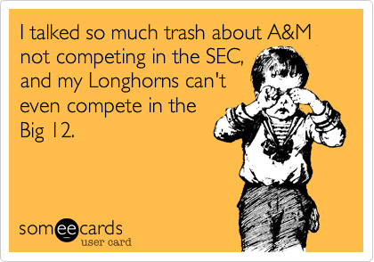 I talked so much trash about A&M not competing in the SEC,and my Longhorns can'teven compete in theBig 12.