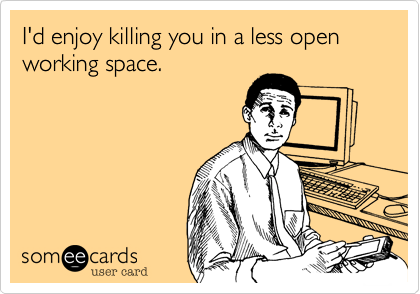 I'd enjoy killing you in a less open working space.