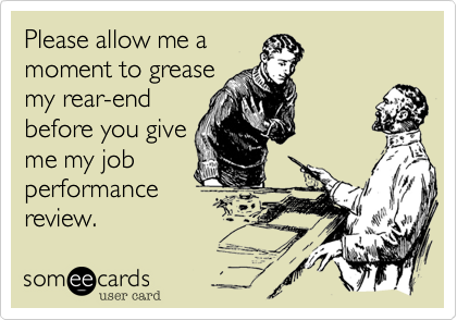 Please allow me amoment to greasemy rear-endbefore you giveme my jobperformancereview.