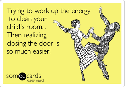 Trying to work up the energy to clean your child's room... Then realizingclosing the door is so much easier!