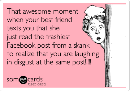 That awesome momentwhen your best friendtexts you that shejust read the trashiestFacebook post from a skankto realize that you are laughingin disgust at the same post!!!!!