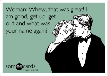 Woman: Whew, that was great! I am good, get up, getout and what wasyour name again?