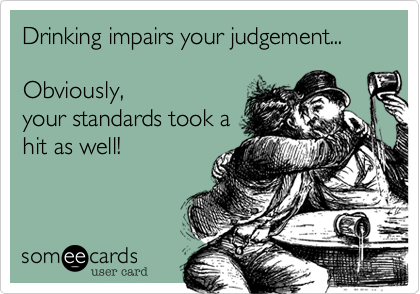 Drinking impairs your judgement...