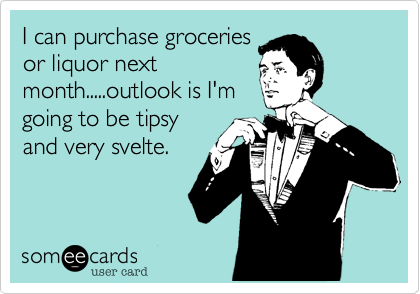 I can purchase groceriesor liquor nextmonth.....outlook is I'mgoing to be tipsyand very svelte.