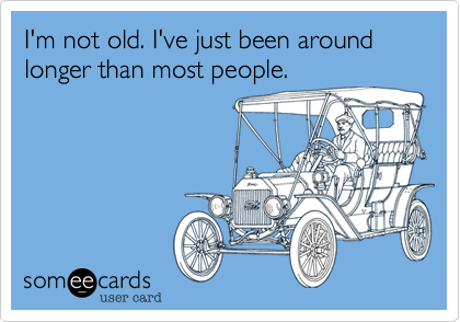I'm not old. I've just been around longer than most people.