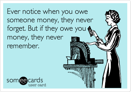 Ever notice when you owesomeone money, they neverforget. But if they owe youmoney, they neverremember.