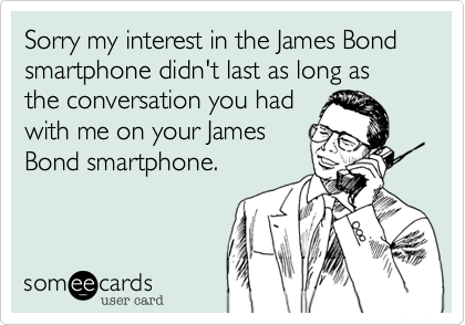Sorry my interest in the James Bond smartphone didn't last as long as the conversation you had