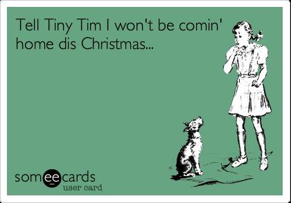 Tell Tiny Tim I won't be comin'home dis Christmas...