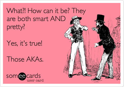 What?! How can it be? Theyare both smart ANDpretty?  Yes, it's true!   Those AKAs.