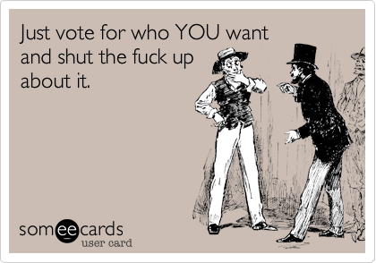 Just vote for who YOU wantand shut the fuck upabout it.