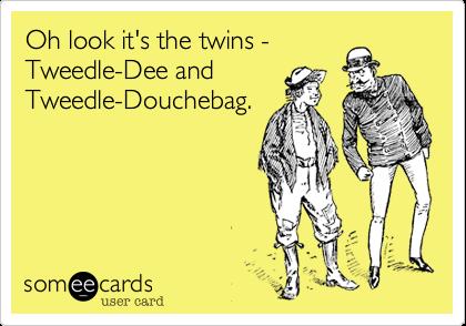 Oh look it's the twins -Tweedle-Dee andTweedle-Douchebag.
