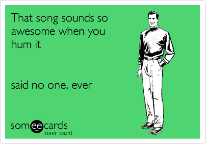 That song sounds soawesome when you hum itsaid no one, ever