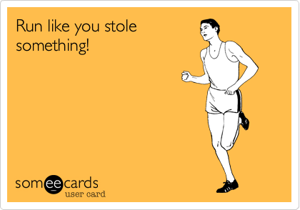 Run like you stolesomething!