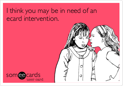 I think you may be in need of an ecard intervention.