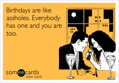 Birthdays are likeassholes. Everybodyhas one and you aretoo.