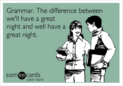 Grammar. The difference between we'll have a greatnight and well have agreat night.