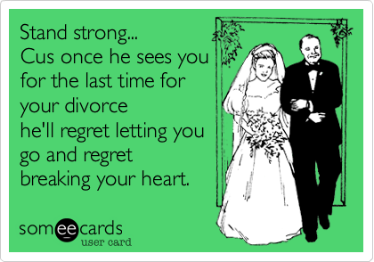 Stand strong...Cus once he sees youfor the last time foryour divorcehe'll regret letting yougo and regretbreaking your heart.