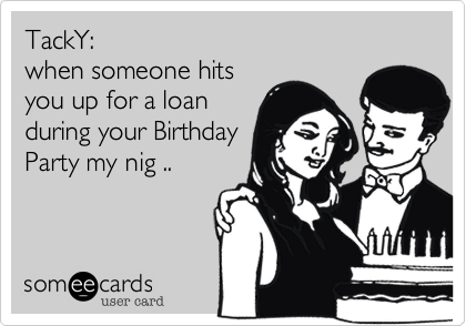 TackY:when someone hitsyou up for a loanduring your BirthdayParty my nig ..