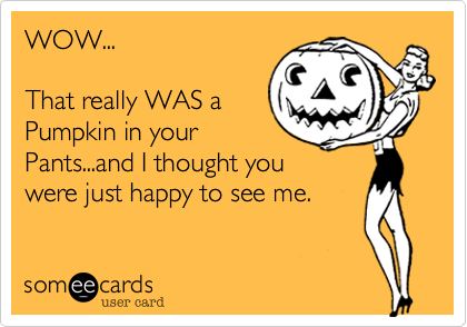 WOW...That really WAS a Pumpkin in yourPants...and I thought youwere just happy to see me.