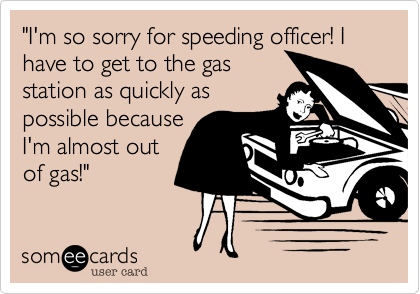 """""""I'm so sorry for speeding officer! I have to get to the gas station as quickly aspossible becauseI'm almost outof gas!"""""""