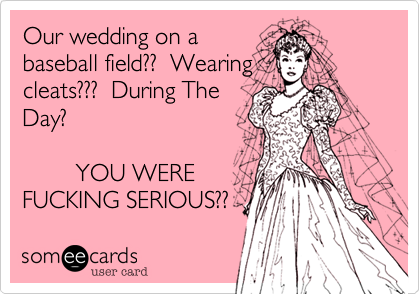 Our wedding on abaseball field??  Wearingcleats???  During TheDay?        YOU WERE FUCKING SERIOUS??