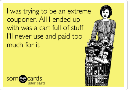 I was trying to be an extremecouponer. All I ended upwith was a cart full of stuffI'll never use and paid toomuch for it.