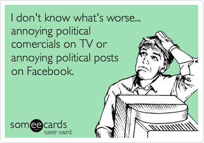 I don't know what's worse... annoying politicalcomercials on TV orannoying political postson Facebook.