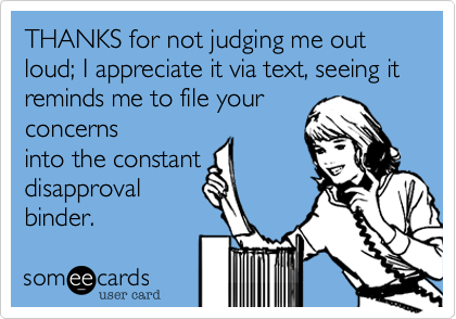 THANKS for not judging me out loud; I appreciate it via text, seeing it reminds me to file yourconcernsinto the constantdisapprovalbinder.
