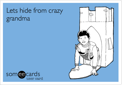 Lets hide from crazygrandma