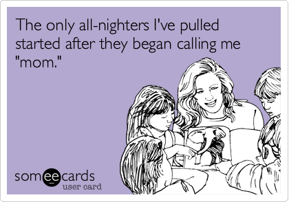 """The only all-nighters I've pulled started after they began calling me """"mom."""""""